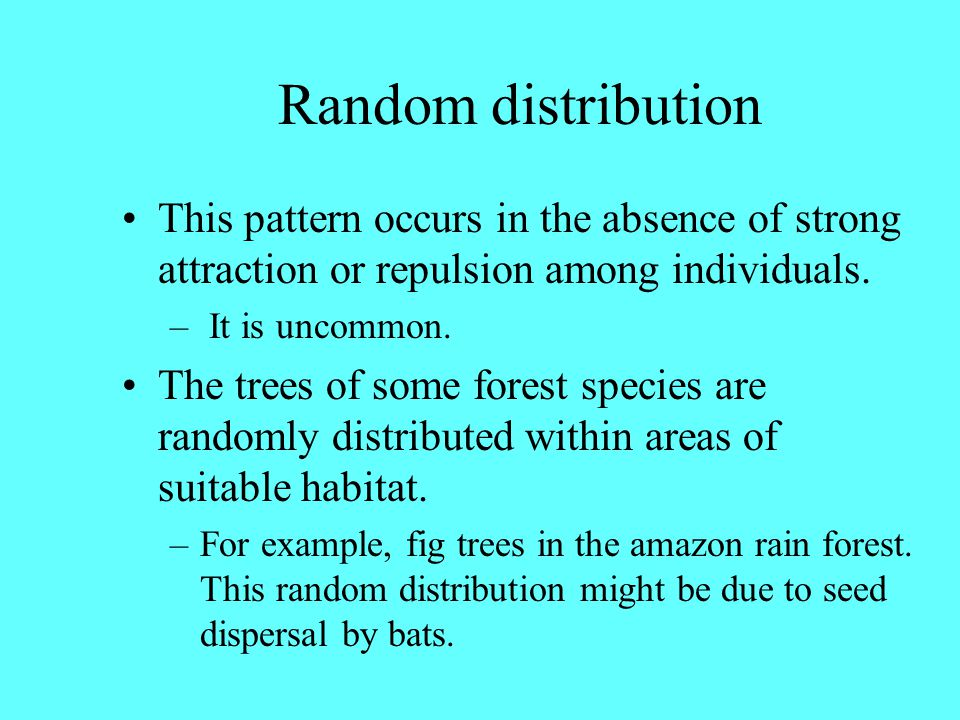 Random distribution This pattern occurs in the absence of strong attraction or repulsion among individuals.