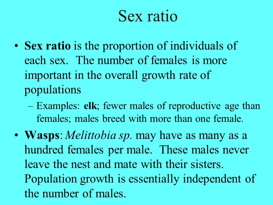 Sex ratio Sex ratio is the proportion of individuals of each sex. The number of females is more important in the overall growth rate of populations.