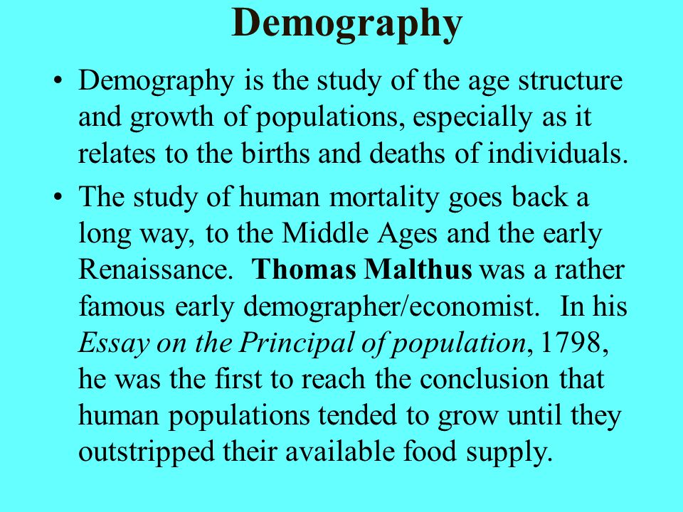Demography Demography is the study of the age structure and growth of populations, especially as it relates to the births and deaths of individuals.
