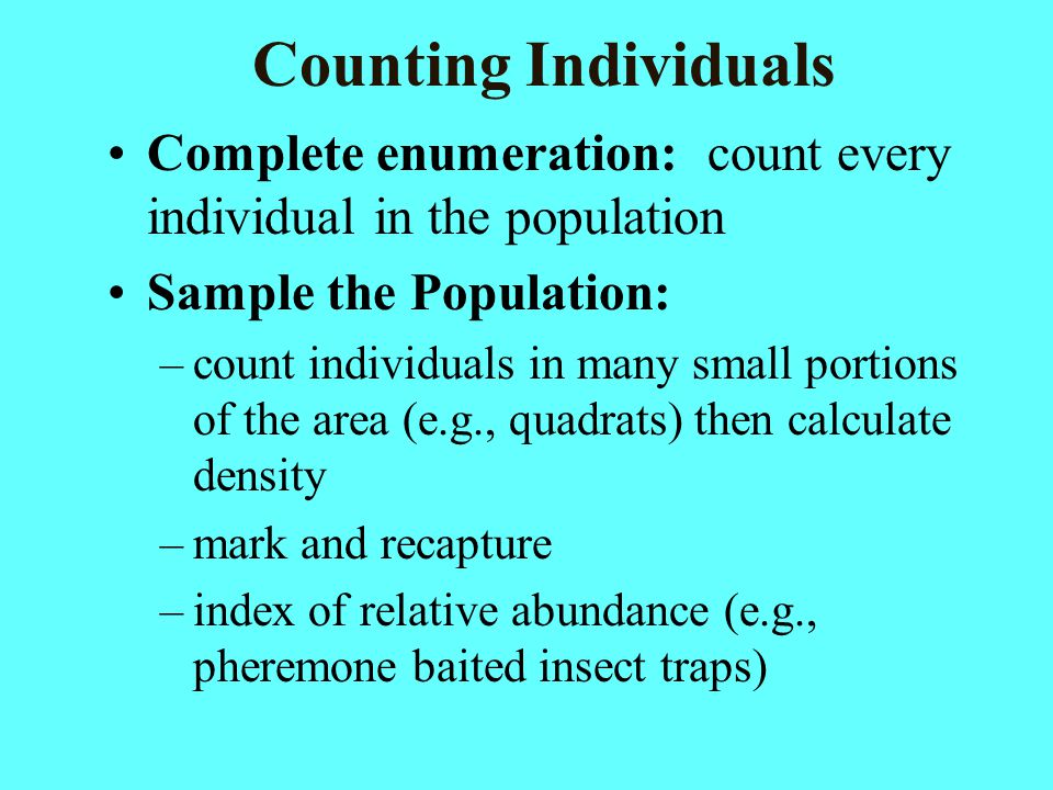 Counting Individuals Complete enumeration: count every individual in the population. Sample the Population: