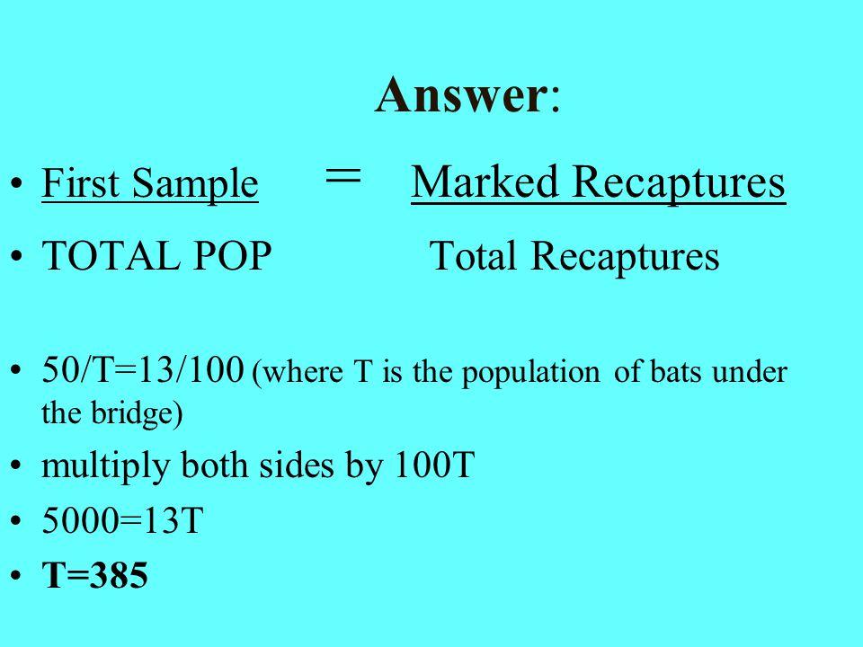 Answer: First Sample = Marked Recaptures TOTAL POP Total Recaptures