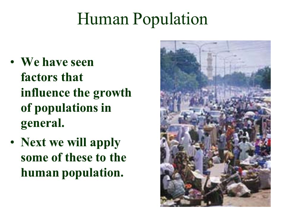 Human Population We have seen factors that influence the growth of populations in general.