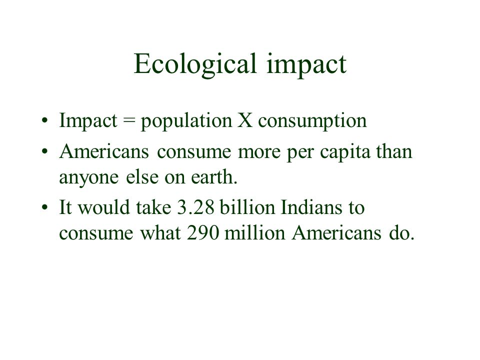 Ecological impact Impact = population X consumption