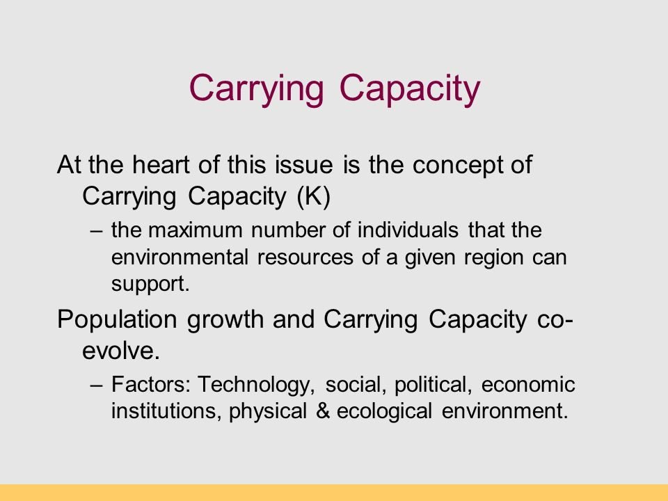 Carrying Capacity At the heart of this issue is the concept of Carrying Capacity (K)