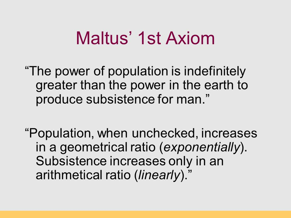 Maltus' 1st Axiom The power of population is indefinitely greater than the power in the earth to produce subsistence for man.