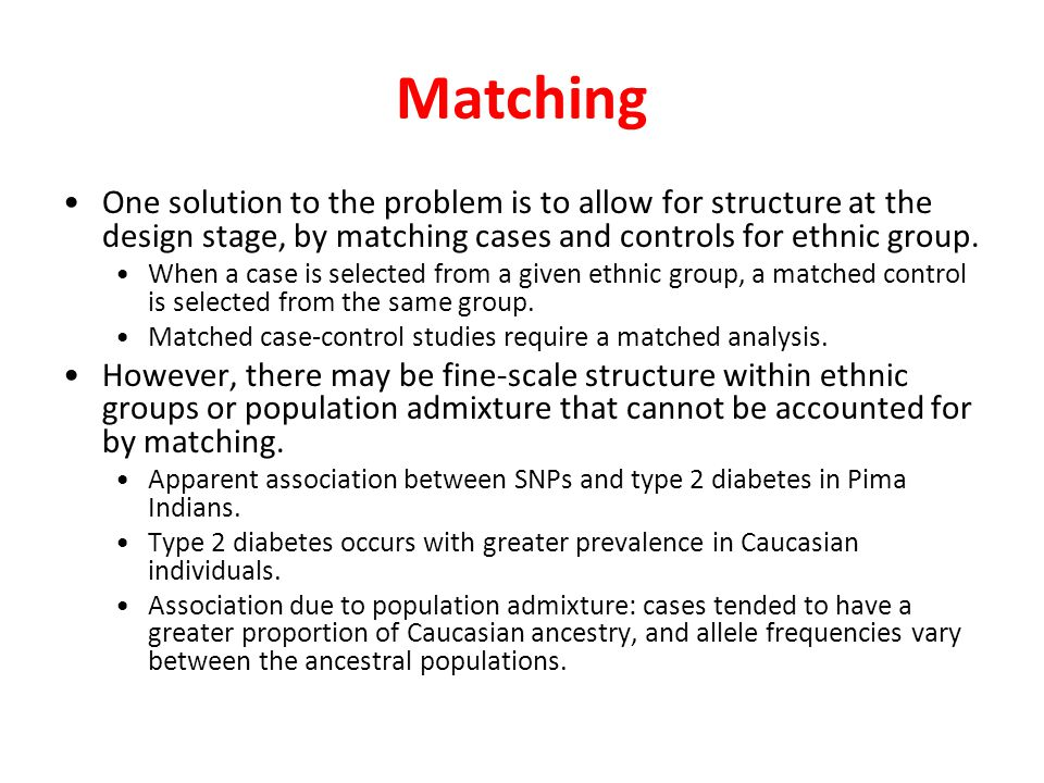 Matching One solution to the problem is to allow for structure at the design stage, by matching cases and controls for ethnic group.