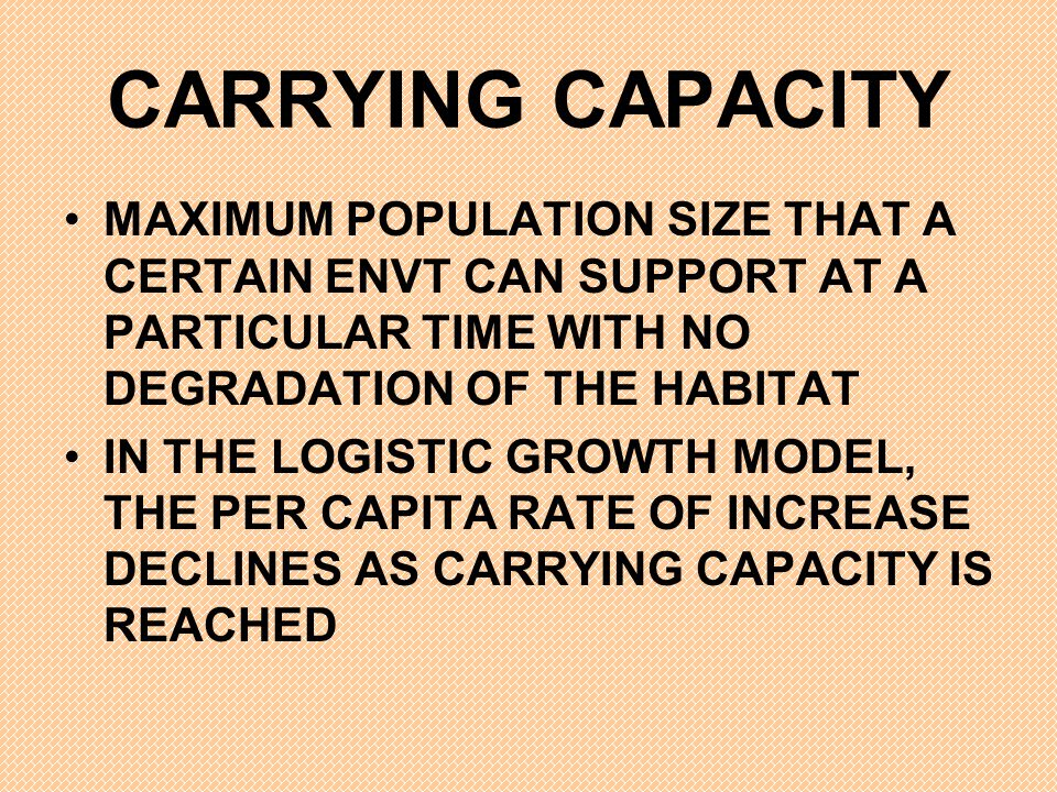 CARRYING CAPACITY MAXIMUM POPULATION SIZE THAT A CERTAIN ENVT CAN SUPPORT AT A PARTICULAR TIME WITH NO DEGRADATION OF THE HABITAT.