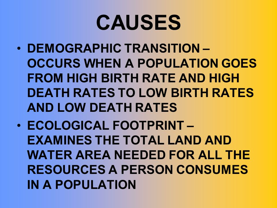 CAUSES DEMOGRAPHIC TRANSITION – OCCURS WHEN A POPULATION GOES FROM HIGH BIRTH RATE AND HIGH DEATH RATES TO LOW BIRTH RATES AND LOW DEATH RATES.