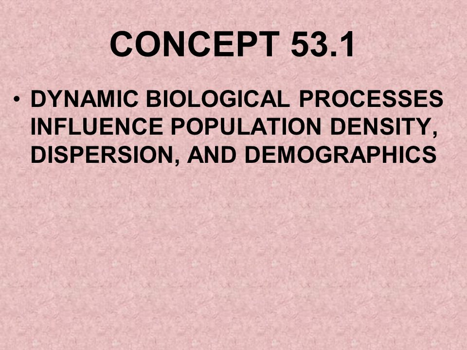 CONCEPT 53.1 DYNAMIC BIOLOGICAL PROCESSES INFLUENCE POPULATION DENSITY, DISPERSION, AND DEMOGRAPHICS.