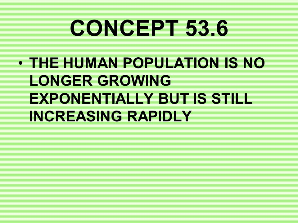 CONCEPT 53.6 THE HUMAN POPULATION IS NO LONGER GROWING EXPONENTIALLY BUT IS STILL INCREASING RAPIDLY.