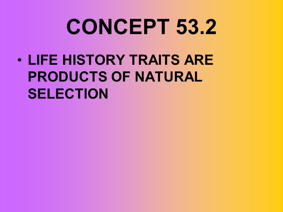 CONCEPT 53.2 LIFE HISTORY TRAITS ARE PRODUCTS OF NATURAL SELECTION