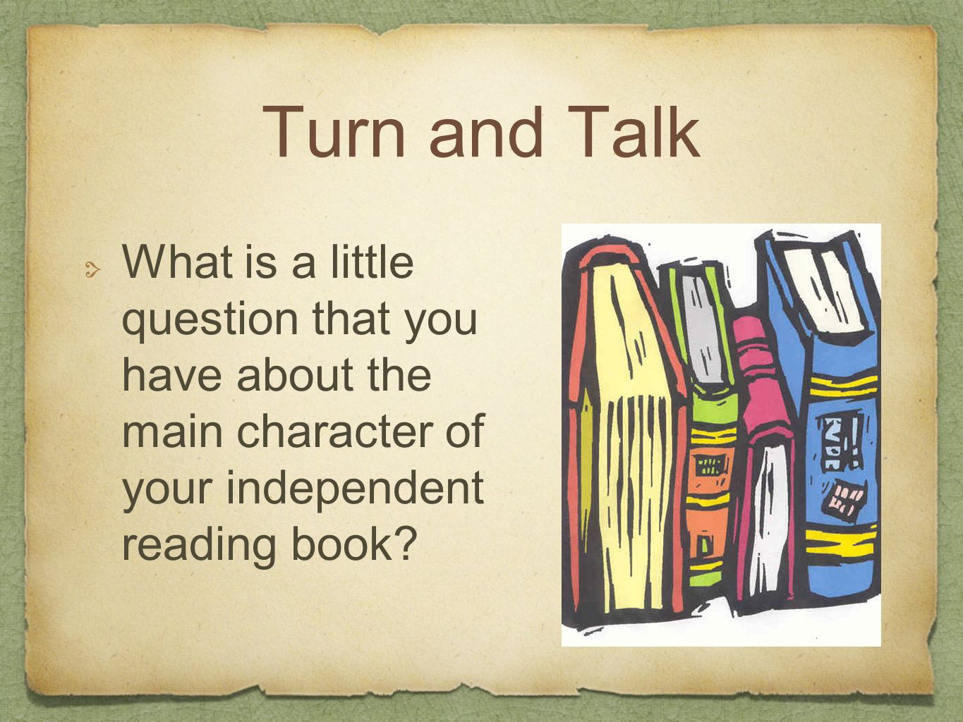 Turn and Talk What is a little question that you have about the main character of your independent reading book