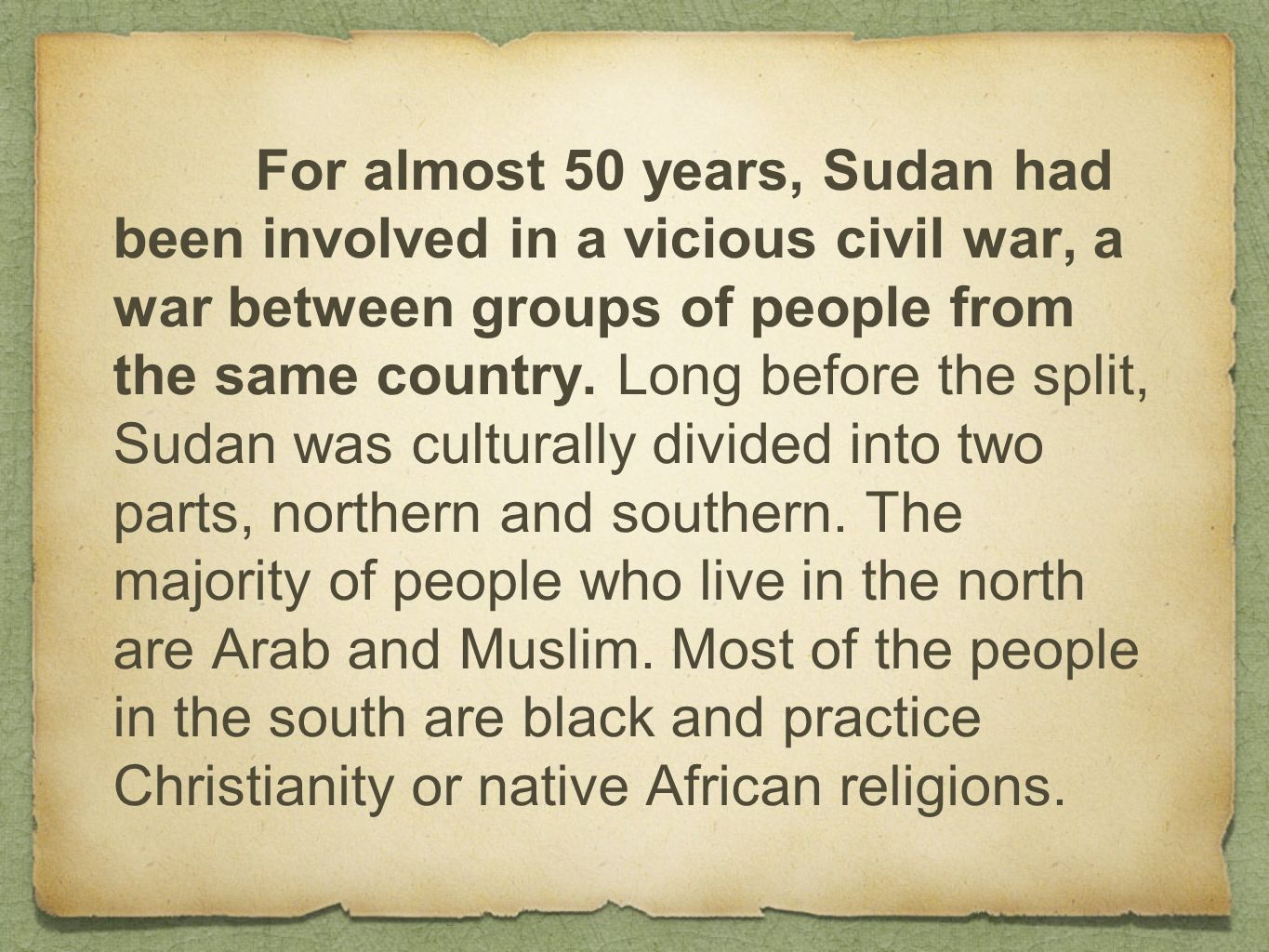 For almost 50 years, Sudan had been involved in a vicious civil war, a war between groups of people from the same country.