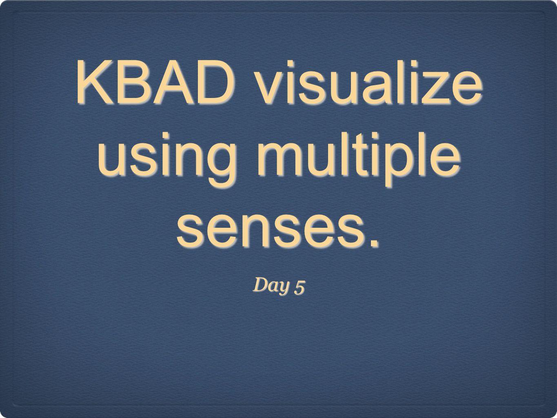 KBAD visualize using multiple senses.