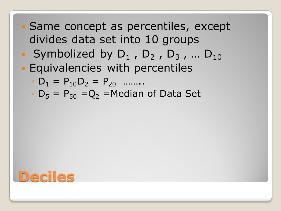 Same concept as percentiles, except divides data set into 10 groups