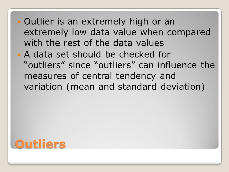 Outlier is an extremely high or an extremely low data value when compared with the rest of the data values