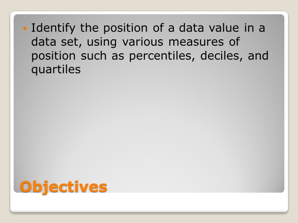 Identify the position of a data value in a data set, using various measures of position such as percentiles, deciles, and quartiles