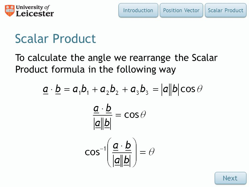Introduction Position Vector. Scalar Product. Scalar Product. To calculate the angle we rearrange the Scalar Product formula in the following way.