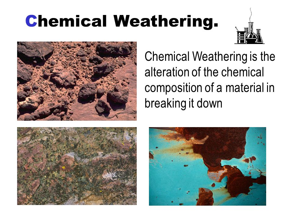 Chemical Weathering.Chemical Weathering is the alteration of the chemical composition of a material in breaking it down.