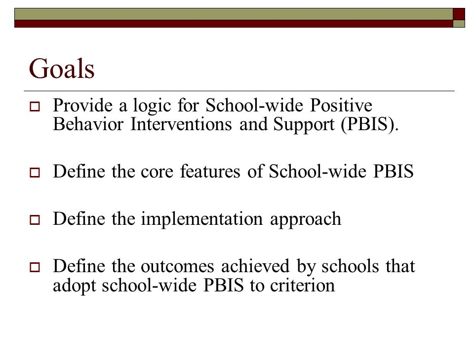 Goals Provide a logic for School-wide Positive Behavior Interventions and Support (PBIS). Define the core features of School-wide PBIS.