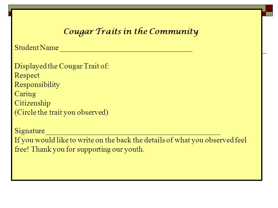 Cougar Traits in the Community Student Name __________________________________ Displayed the Cougar Trait of: Respect Responsibility Caring Citizenship (Circle the trait you observed) Signature _____________________________________________ If you would like to write on the back the details of what you observed feel free.