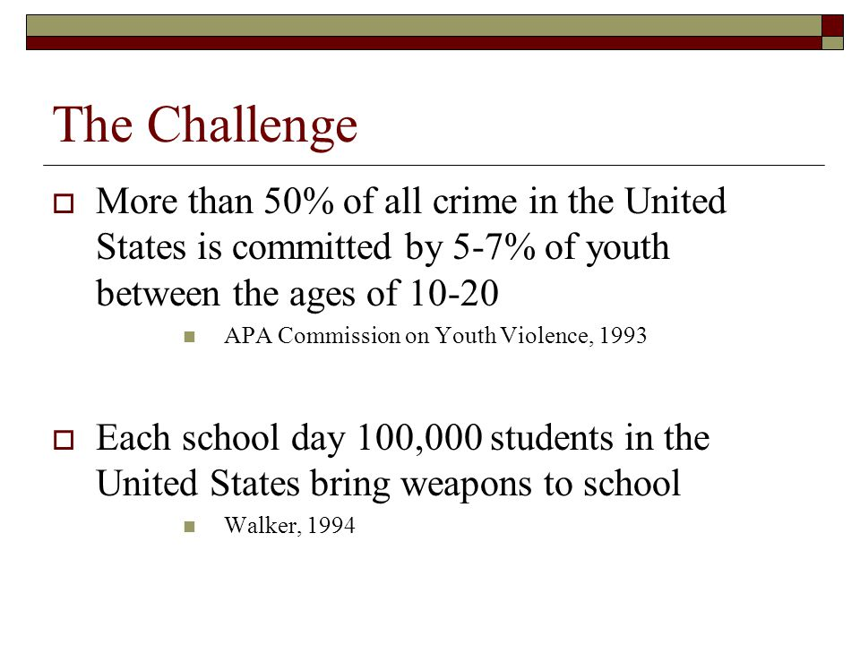 The Challenge More than 50% of all crime in the United States is committed by 5-7% of youth between the ages of 10-20.