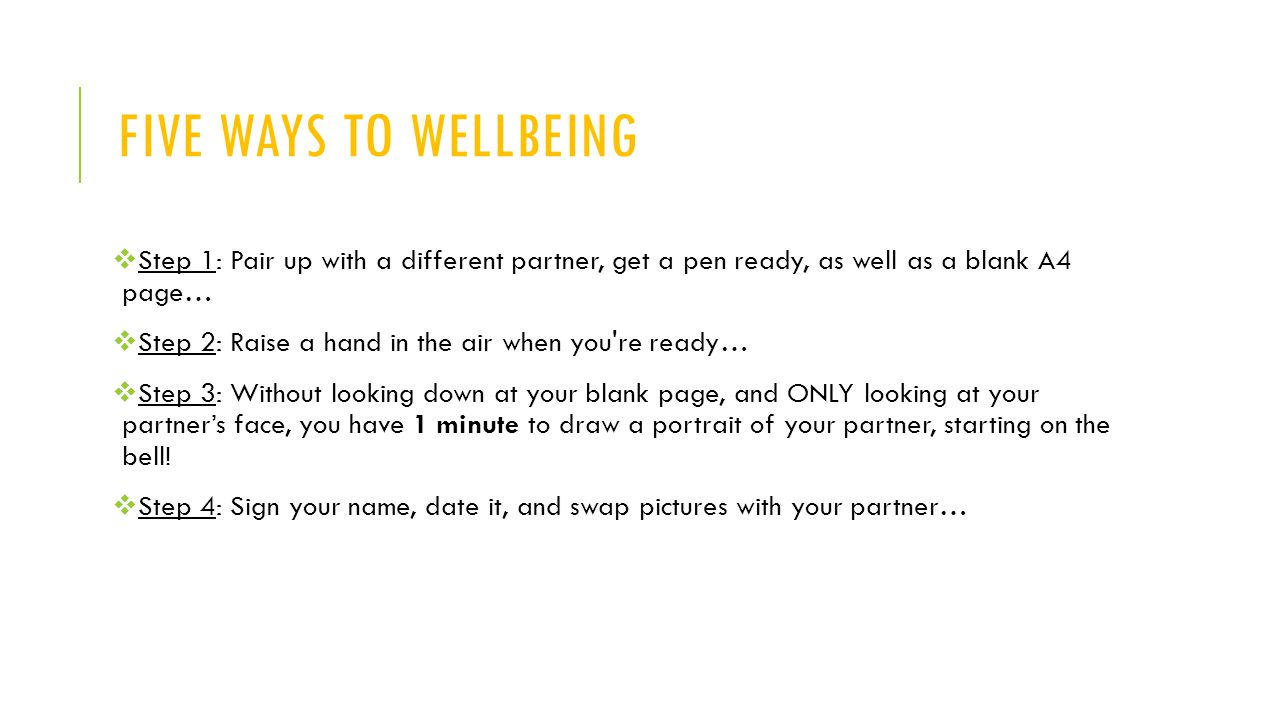 Five ways to wellbeing Step 1: Pair up with a different partner, get a pen ready, as well as a blank A4 page…