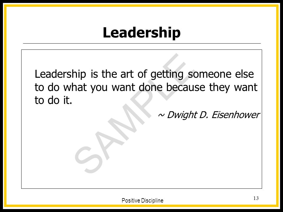 Leadership Leadership is the art of getting someone else to do what you want done because they want to do it.