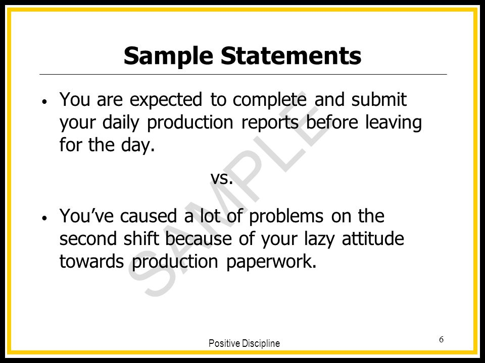 Sample Statements You are expected to complete and submit your daily production reports before leaving for the day.