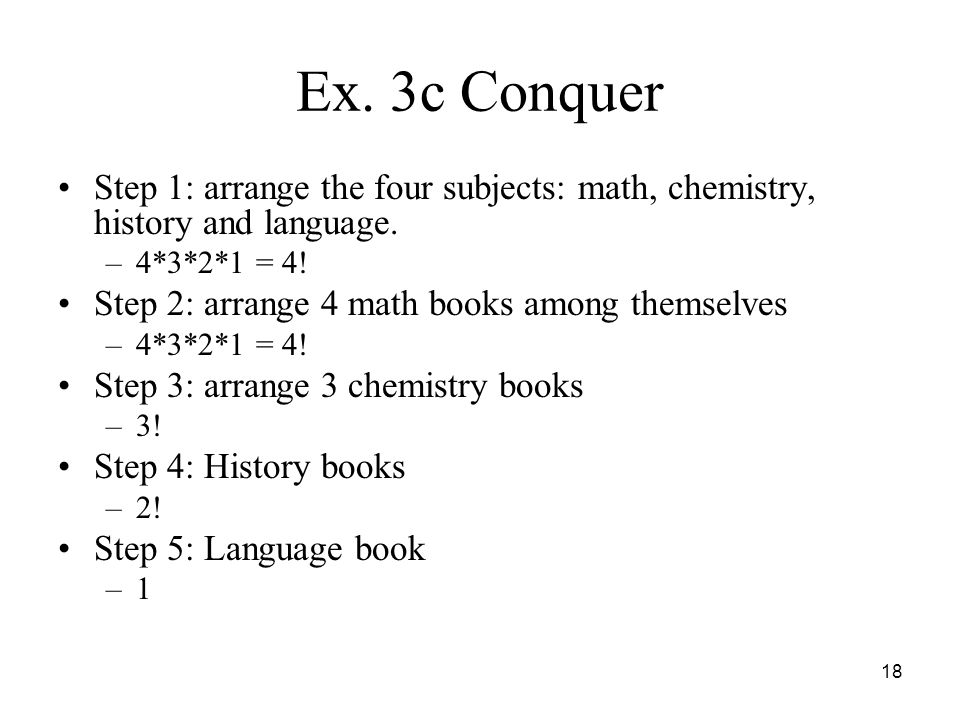 Ex. 3c Conquer Step 1: arrange the four subjects: math, chemistry, history and language. 4*3*2*1 = 4!