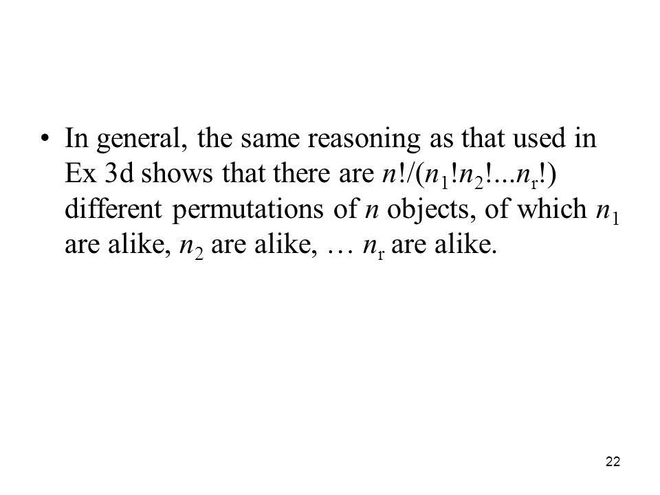 In general, the same reasoning as that used in Ex 3d shows that there are n!/(n1!n2!...nr!) different permutations of n objects, of which n1 are alike, n2 are alike, … nr are alike.