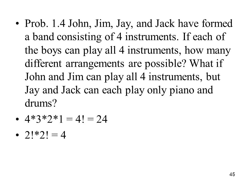 Prob. 1.4 John, Jim, Jay, and Jack have formed a band consisting of 4 instruments. If each of the boys can play all 4 instruments, how many different arrangements are possible What if John and Jim can play all 4 instruments, but Jay and Jack can each play only piano and drums