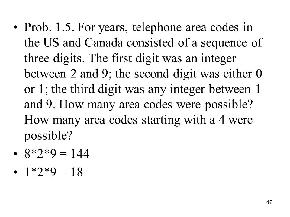 Prob. 1.5. For years, telephone area codes in the US and Canada consisted of a sequence of three digits. The first digit was an integer between 2 and 9; the second digit was either 0 or 1; the third digit was any integer between 1 and 9. How many area codes were possible How many area codes starting with a 4 were possible