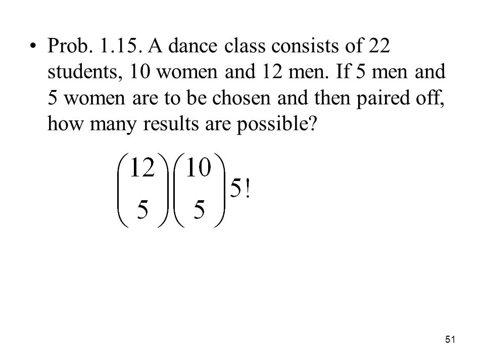 Prob A dance class consists of 22 students, 10 women and 12 men. If 5 men and 5 women are to be chosen and then paired off, how many results are possible
