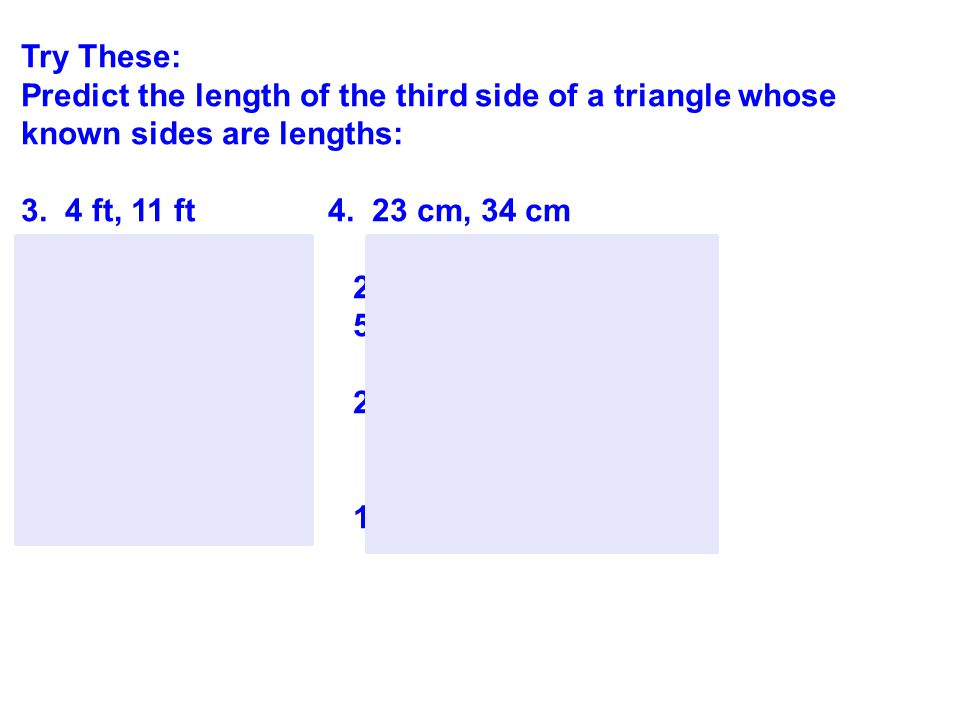 Try These: Predict the length of the third side of a triangle whose known sides are lengths: 3. 4 ft, 11 ft 4. 23 cm, 34 cm.