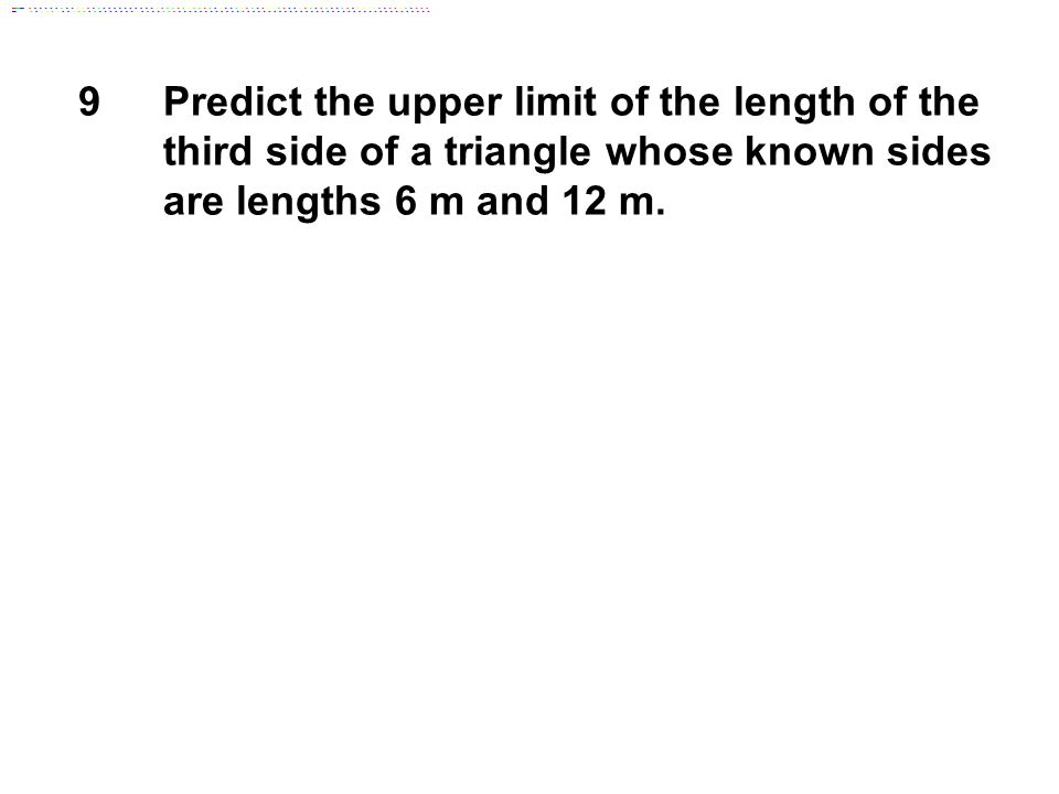 9 Predict the upper limit of the length of the third side of a triangle whose known sides are lengths 6 m and 12 m.