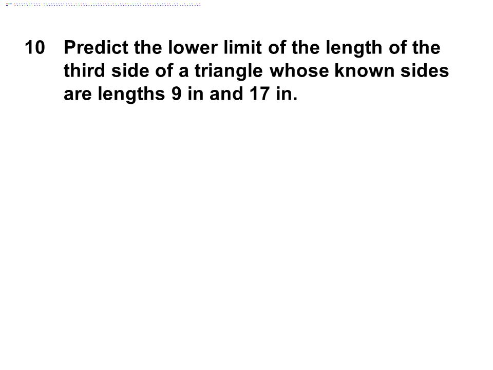 10 Predict the lower limit of the length of the third side of a triangle whose known sides are lengths 9 in and 17 in.