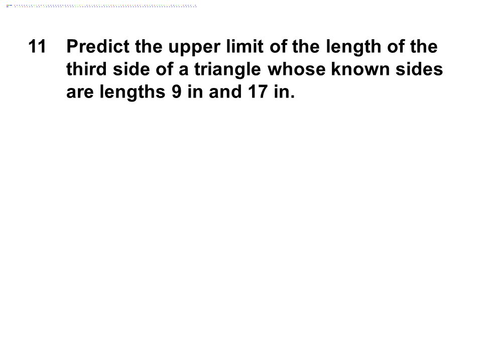 11 Predict the upper limit of the length of the third side of a triangle whose known sides are lengths 9 in and 17 in.