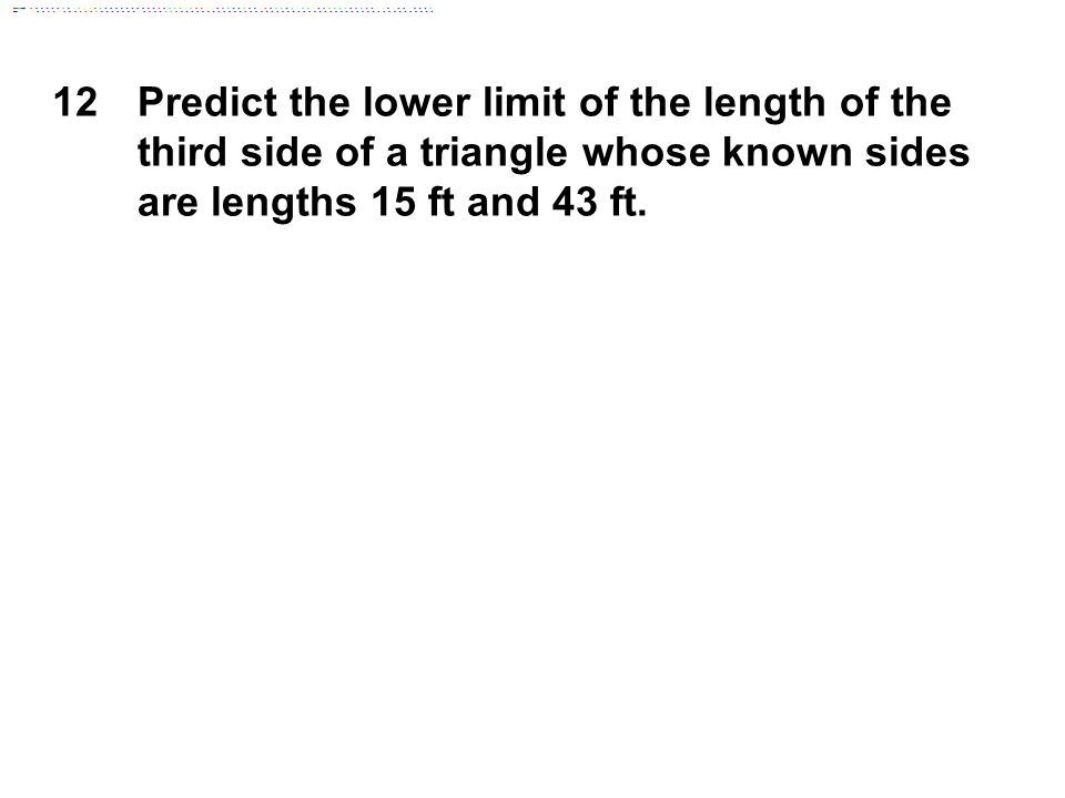 12 Predict the lower limit of the length of the third side of a triangle whose known sides are lengths 15 ft and 43 ft.