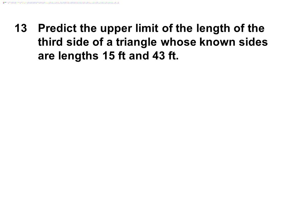 13 Predict the upper limit of the length of the third side of a triangle whose known sides are lengths 15 ft and 43 ft.