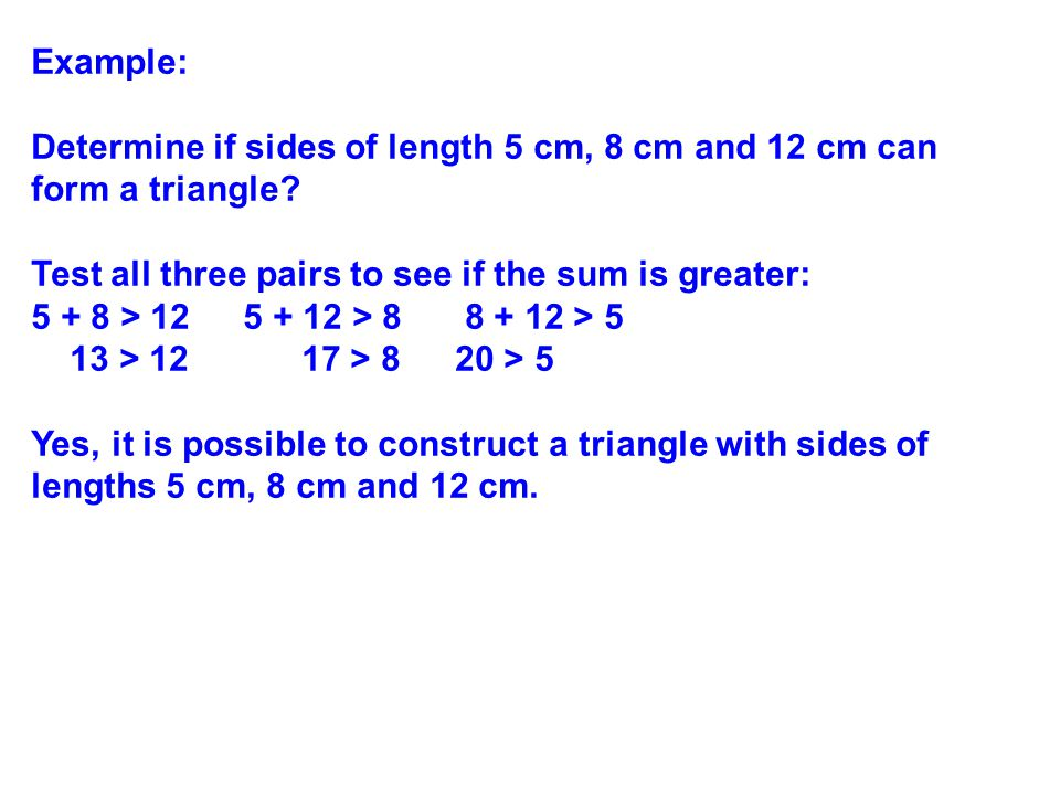 Example: Determine if sides of length 5 cm, 8 cm and 12 cm can form a triangle Test all three pairs to see if the sum is greater: