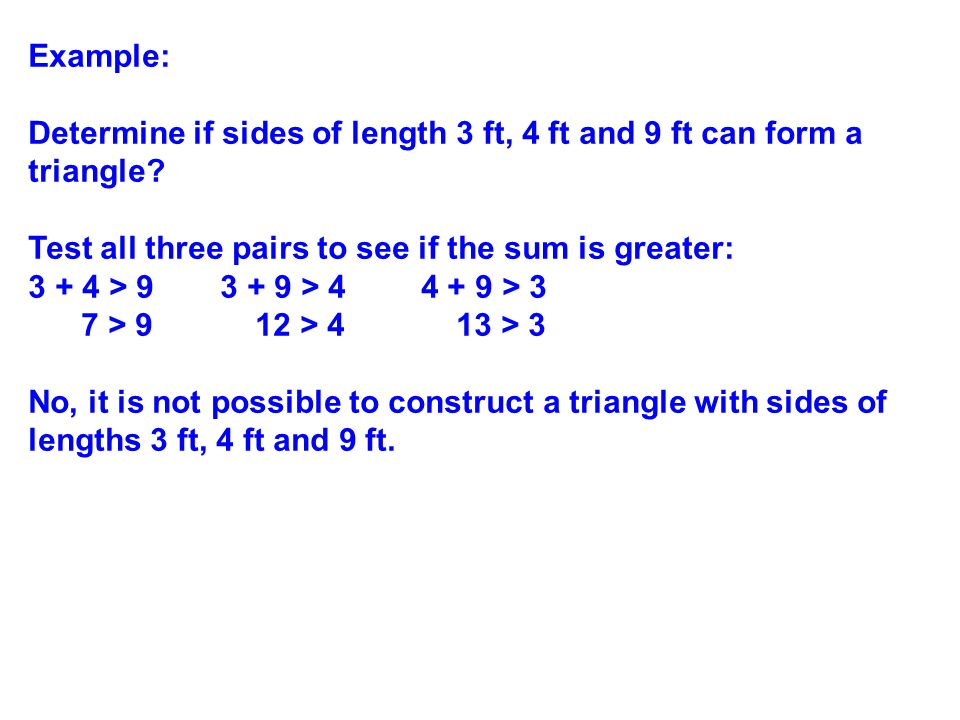 Example: Determine if sides of length 3 ft, 4 ft and 9 ft can form a triangle Test all three pairs to see if the sum is greater: