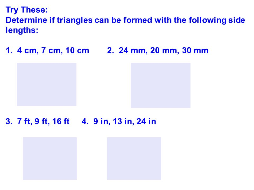 Try These: Determine if triangles can be formed with the following side lengths: 1. 4 cm, 7 cm, 10 cm 2. 24 mm, 20 mm, 30 mm.