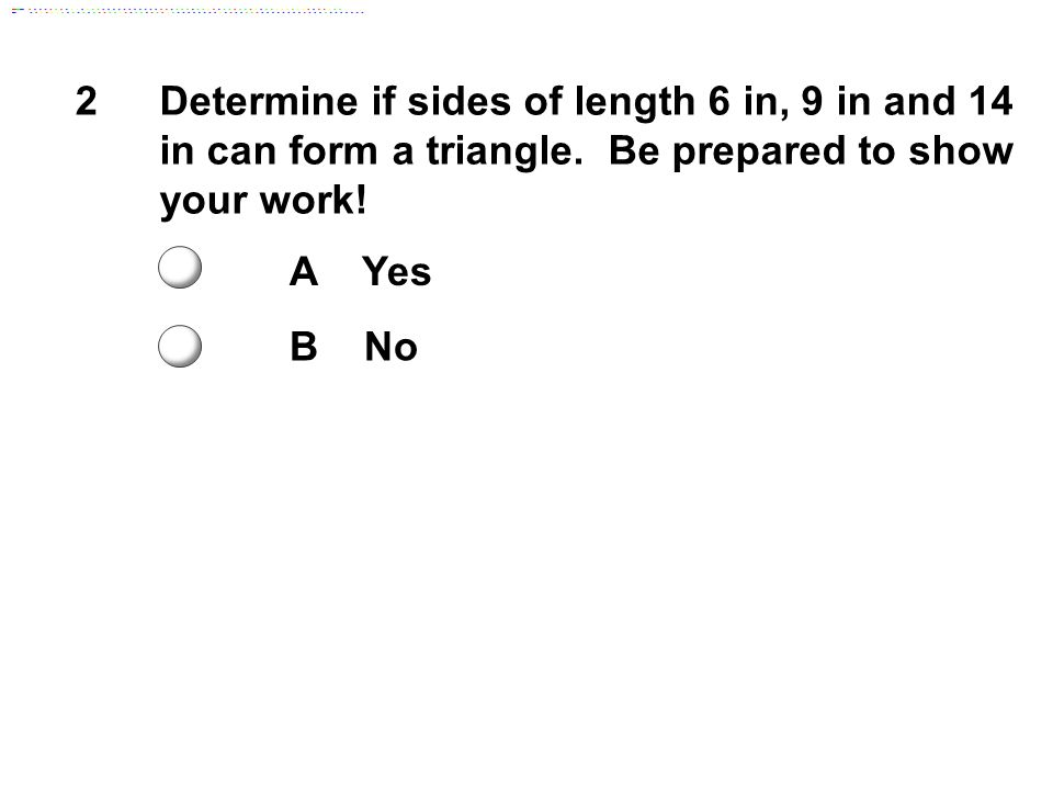 2 Determine if sides of length 6 in, 9 in and 14 in can form a triangle. Be prepared to show your work!