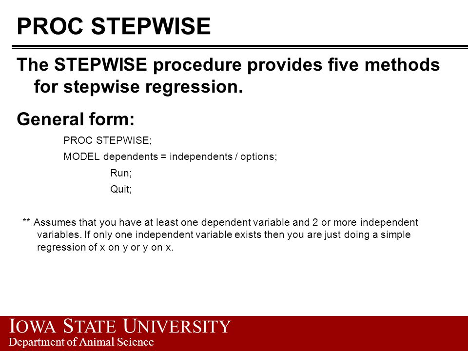 PROC STEPWISE The STEPWISE procedure provides five methods for stepwise regression. General form: PROC STEPWISE;