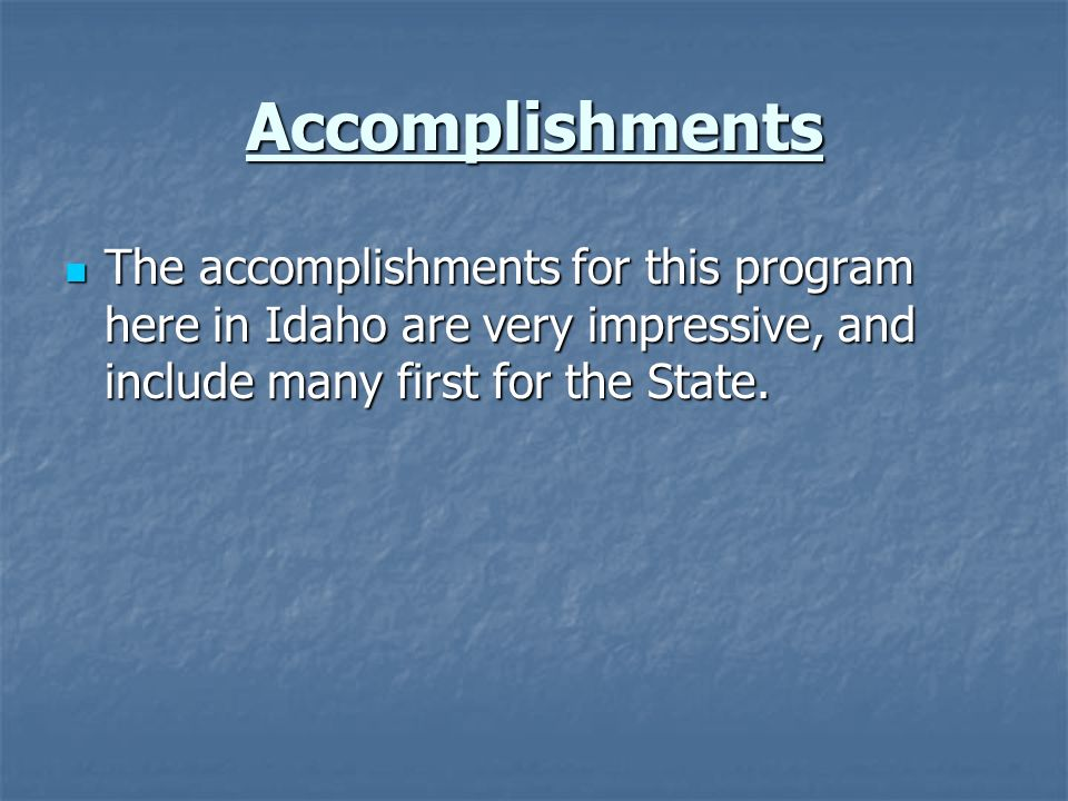 Accomplishments The accomplishments for this program here in Idaho are very impressive, and include many first for the State.