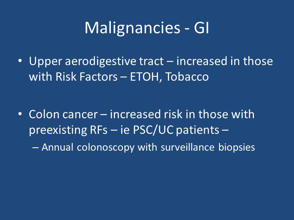 Malignancies - GI Upper aerodigestive tract – increased in those with Risk Factors – ETOH, Tobacco.