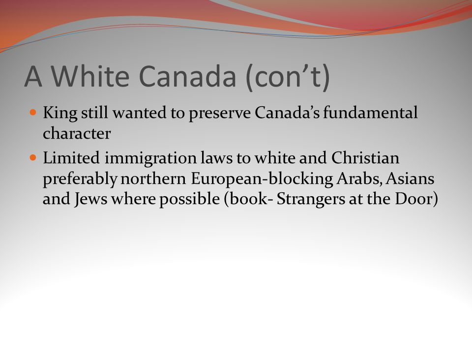 A White Canada (con't) King still wanted to preserve Canada's fundamental character.