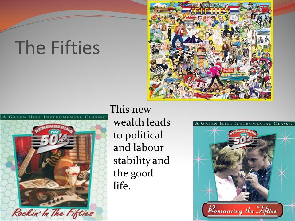 The Fifties This new wealth leads to political and labour stability and the good life.