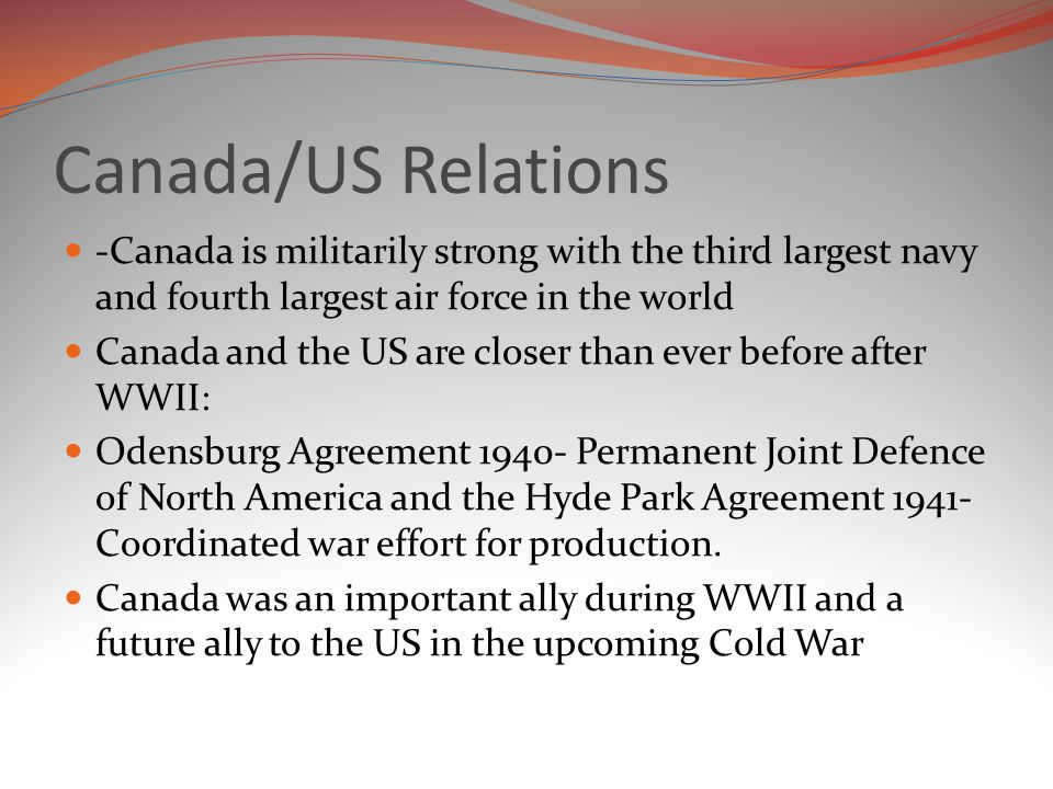 Canada/US Relations -Canada is militarily strong with the third largest navy and fourth largest air force in the world.